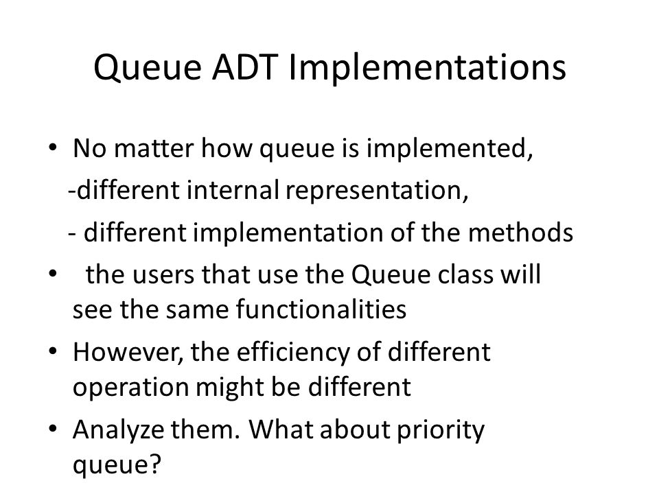 Queue ADT Implementations No matter how queue is implemented, -different internal representation, - different implementation of the methods the users