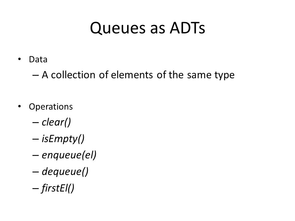 Queues as ADTs Data – A collection of elements of the same type Operations – clear() – isEmpty() – enqueue(el) – dequeue() – firstEl()
