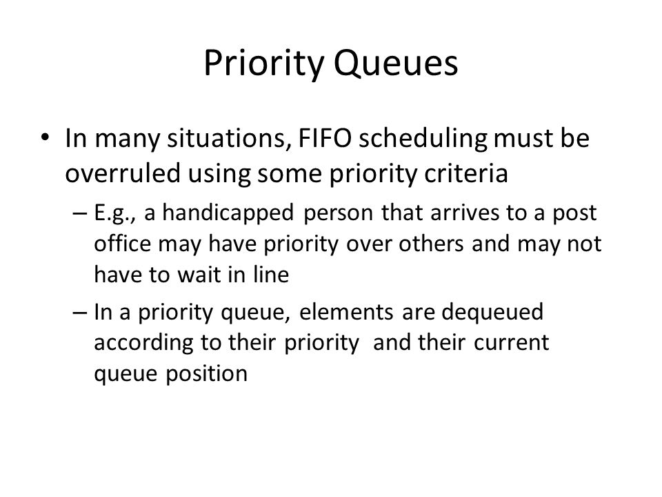 Priority Queues In many situations, FIFO scheduling must be overruled using some priority criteria – E.g., a handicapped person that arrives to a post