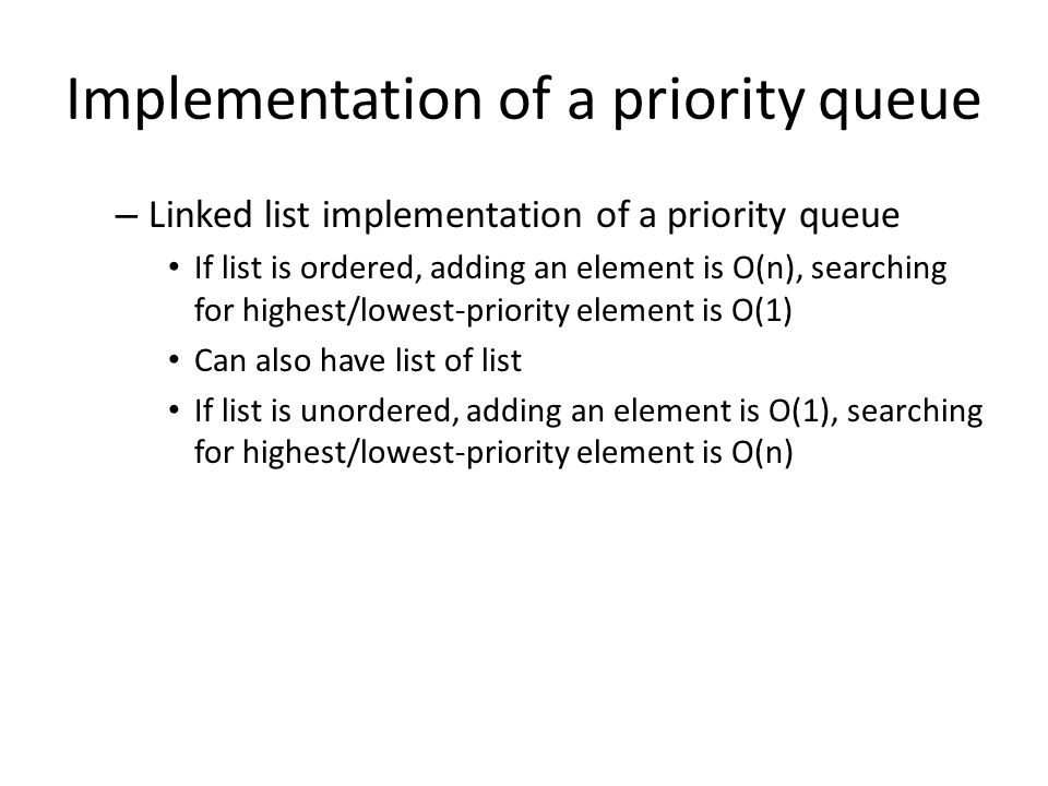 Implementation of a priority queue – Linked list implementation of a priority queue If list is ordered, adding an element is O(n), searching for highe