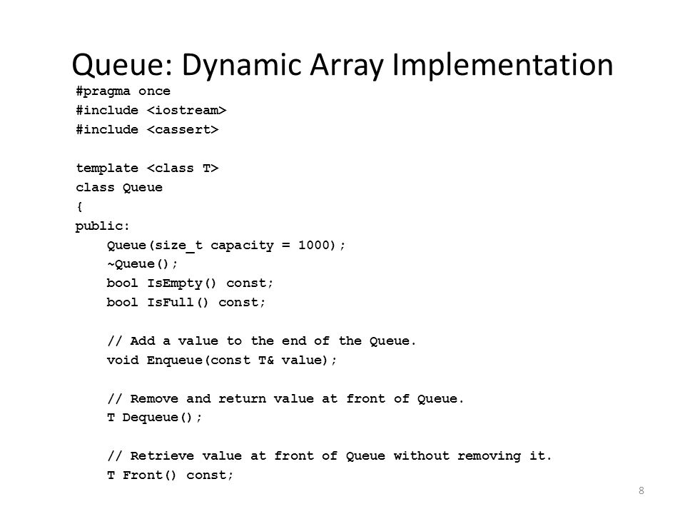 8 Queue: Dynamic Array Implementation #pragma once #include template class Queue { public: Queue(size_t capacity = 1000); ~Queue(); bool IsEmpty() const; bool IsFull() const; // Add a value to the end of the Queue.