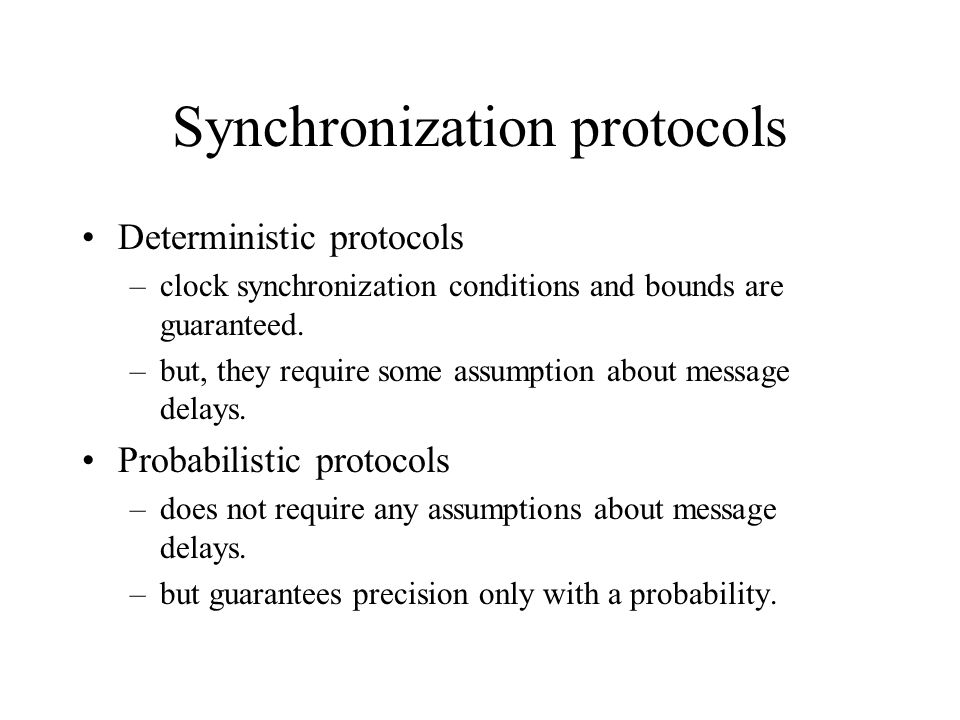 Synchronization protocols Deterministic protocols –clock synchronization conditions and bounds are guaranteed.