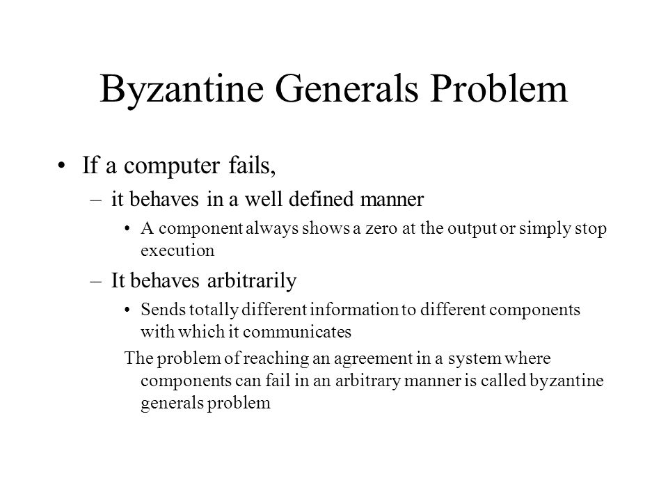 Byzantine Generals Problem If a computer fails, –it behaves in a well defined manner A component always shows a zero at the output or simply stop execution –It behaves arbitrarily Sends totally different information to different components with which it communicates The problem of reaching an agreement in a system where components can fail in an arbitrary manner is called byzantine generals problem