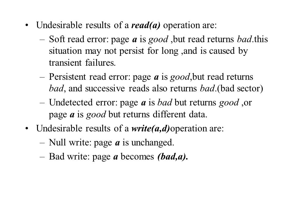 Undesirable results of a read(a) operation are: –Soft read error: page a is good,but read returns bad.this situation may not persist for long,and is caused by transient failures.