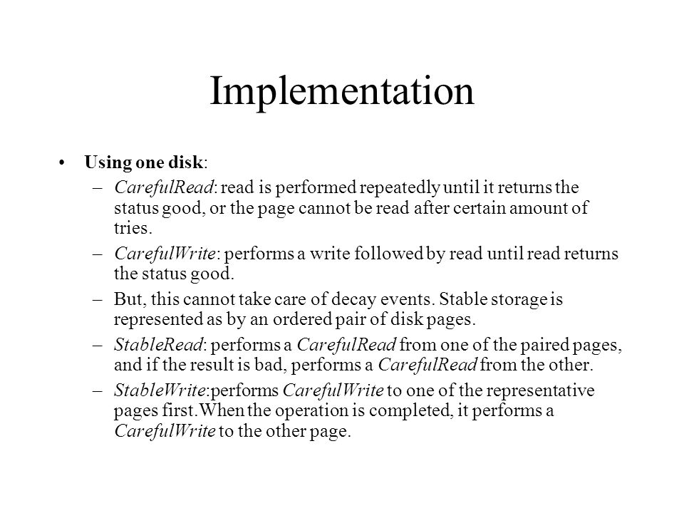 Implementation Using one disk: –CarefulRead: read is performed repeatedly until it returns the status good, or the page cannot be read after certain amount of tries.