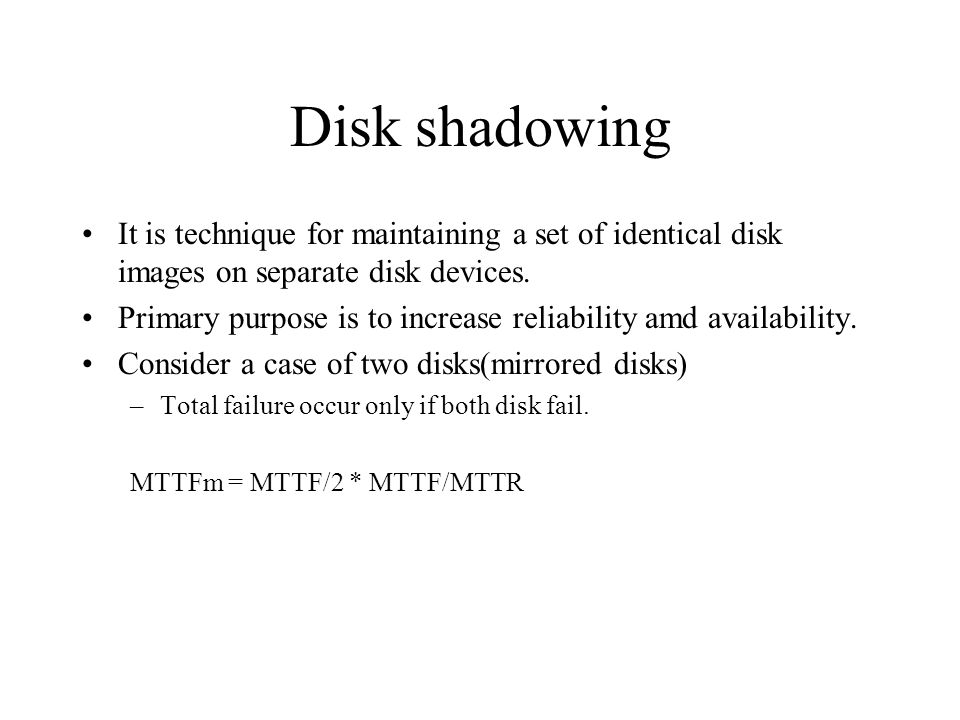 Disk shadowing It is technique for maintaining a set of identical disk images on separate disk devices.