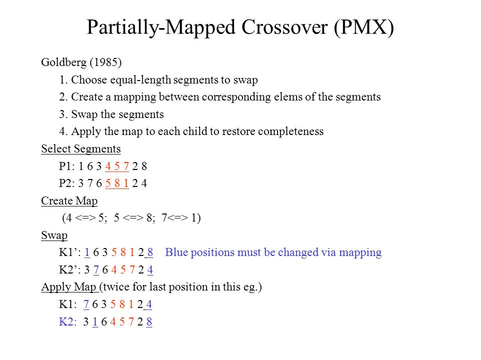 Partially-Mapped Crossover (PMX) Goldberg (1985) 1. Choose equal-length segments to swap 2. Create a mapping between corresponding elems of the segmen