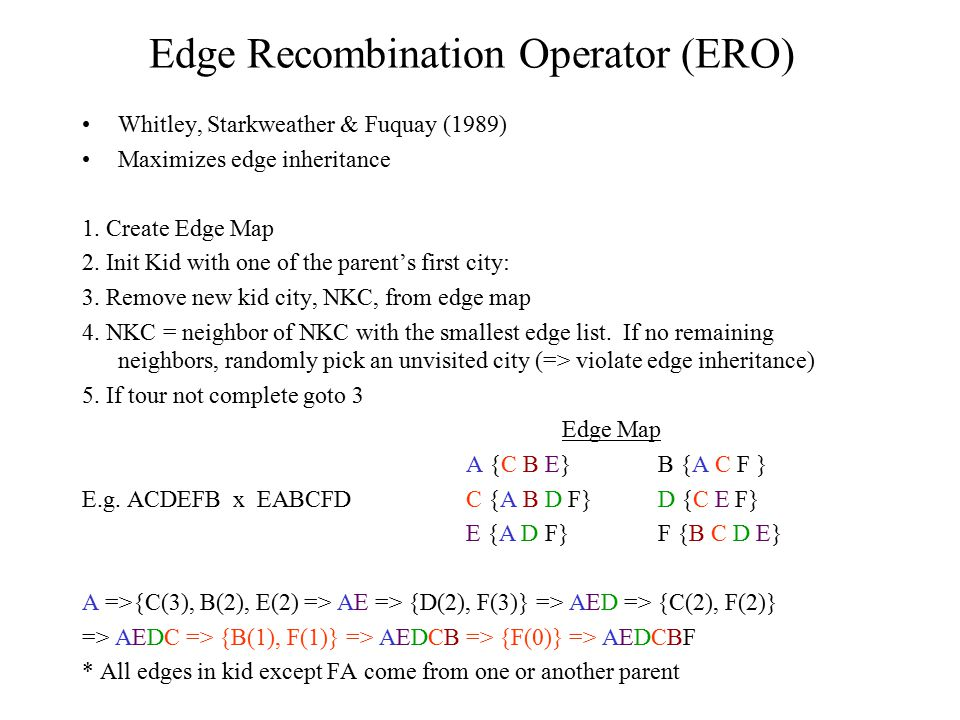 Edge Recombination Operator (ERO) Whitley, Starkweather & Fuquay (1989) Maximizes edge inheritance 1. Create Edge Map 2. Init Kid with one of the pare