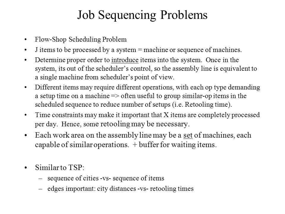Job Sequencing Problems Flow-Shop Scheduling Problem J items to be processed by a system = machine or sequence of machines. Determine proper order to