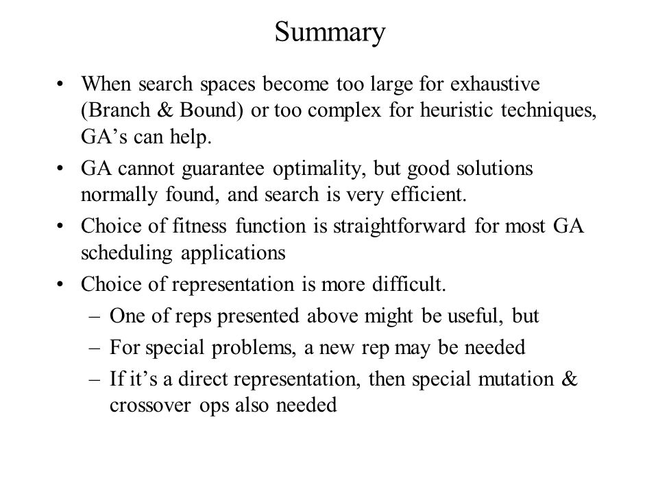 Summary When search spaces become too large for exhaustive (Branch & Bound) or too complex for heuristic techniques, GA's can help. GA cannot guarante