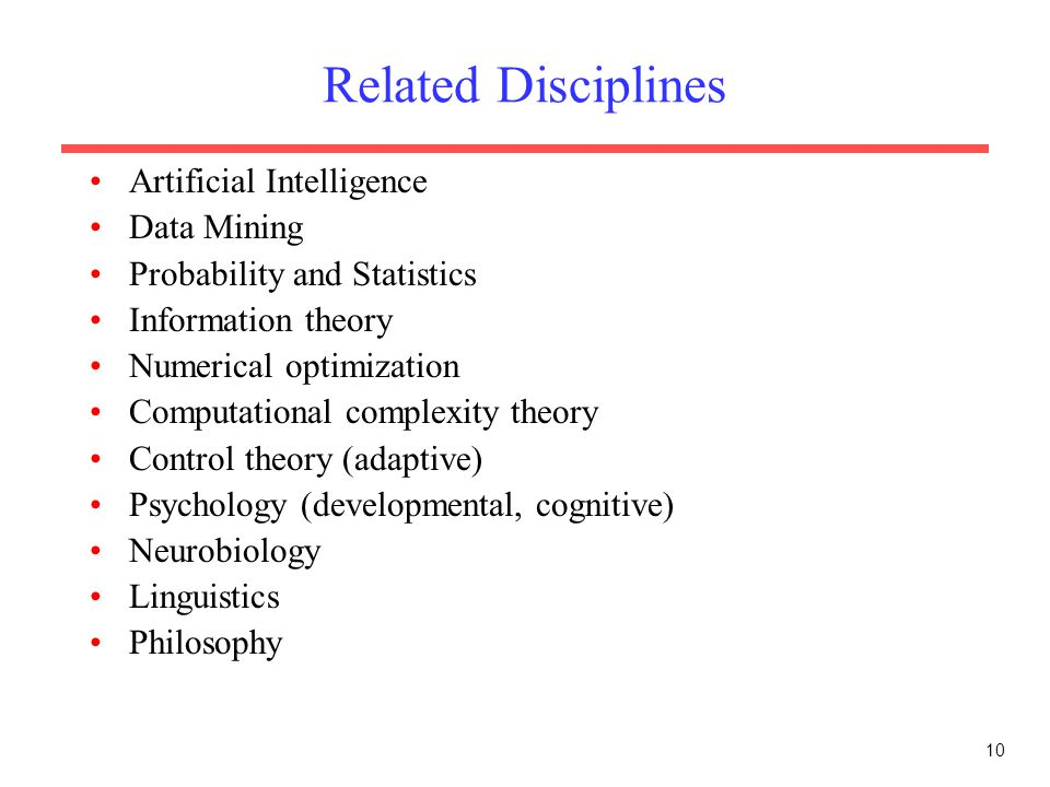 10 Related Disciplines Artificial Intelligence Data Mining Probability and Statistics Information theory Numerical optimization Computational complexi