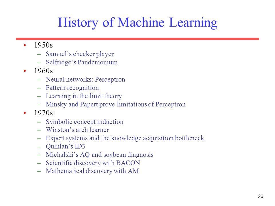 26 History of Machine Learning 1950s –Samuel's checker player –Selfridge's Pandemonium 1960s: –Neural networks: Perceptron –Pattern recognition –Learn