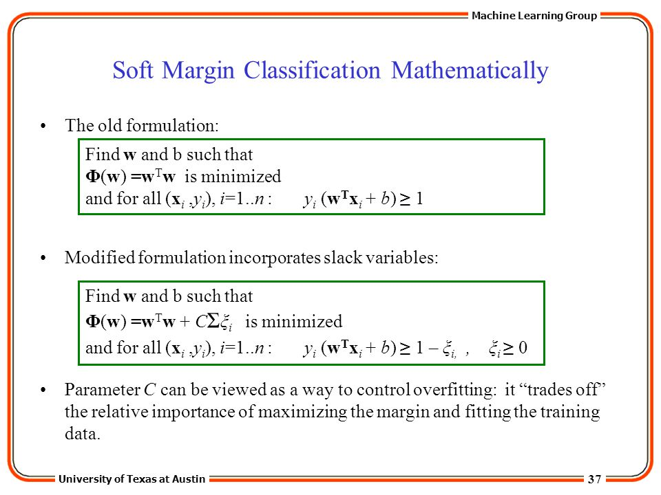 37 University of Texas at Austin Machine Learning Group Soft Margin Classification Mathematically The old formulation: Modified formulation incorporat