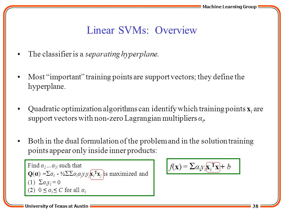 """38 University of Texas at Austin Machine Learning Group Linear SVMs: Overview The classifier is a separating hyperplane. Most """"important"""" training poi"""