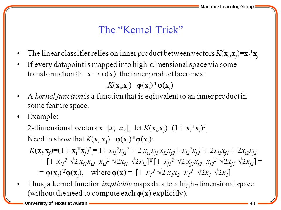 """41 University of Texas at Austin Machine Learning Group The """"Kernel Trick"""" The linear classifier relies on inner product between vectors K(x i,x j )=x"""