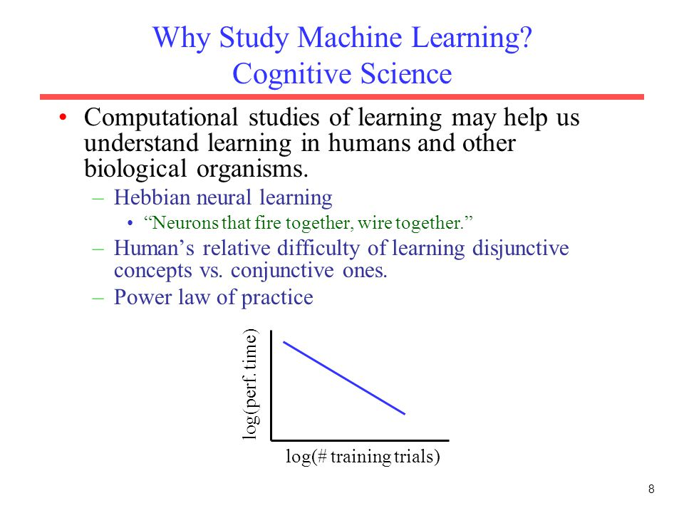 8 Why Study Machine Learning? Cognitive Science Computational studies of learning may help us understand learning in humans and other biological organ