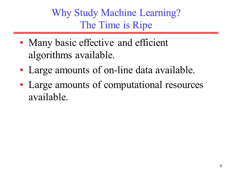 9 Why Study Machine Learning? The Time is Ripe Many basic effective and efficient algorithms available. Large amounts of on-line data available. Large