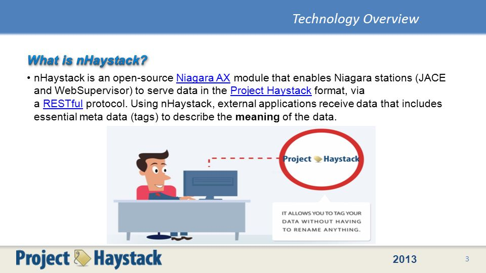 2013 nHaystack is an open-source Niagara AX module that enables Niagara stations (JACE and WebSupervisor) to serve data in the Project Haystack format, via a RESTful protocol.