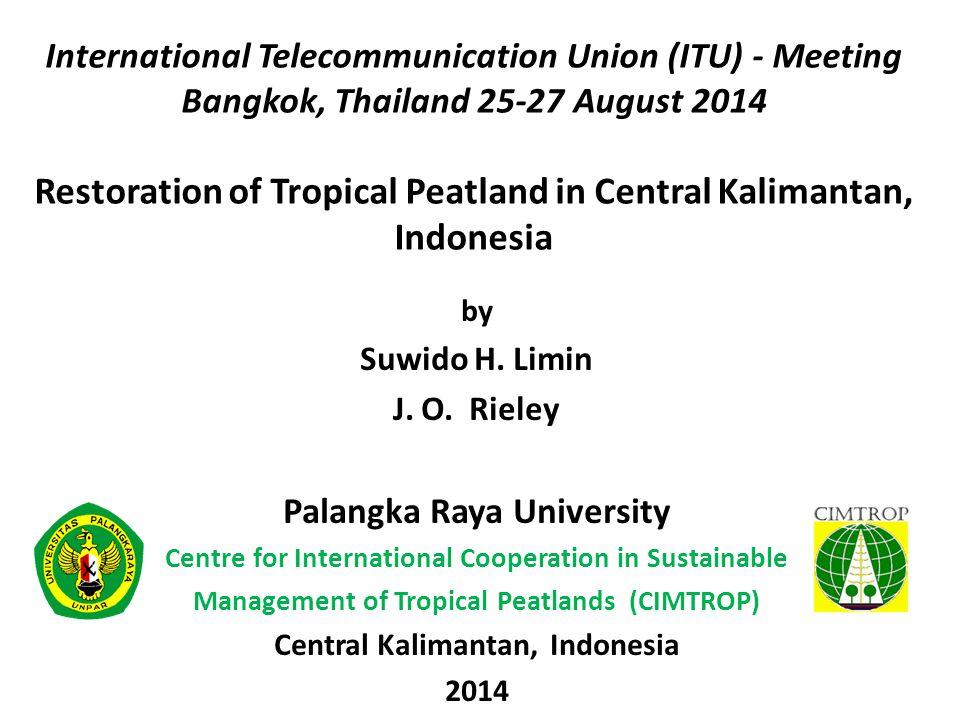 International Telecommunication Union (ITU) - Meeting Bangkok, Thailand 25-27 August 2014 Restoration of Tropical Peatland in Central Kalimantan, Indonesia by Suwido H.