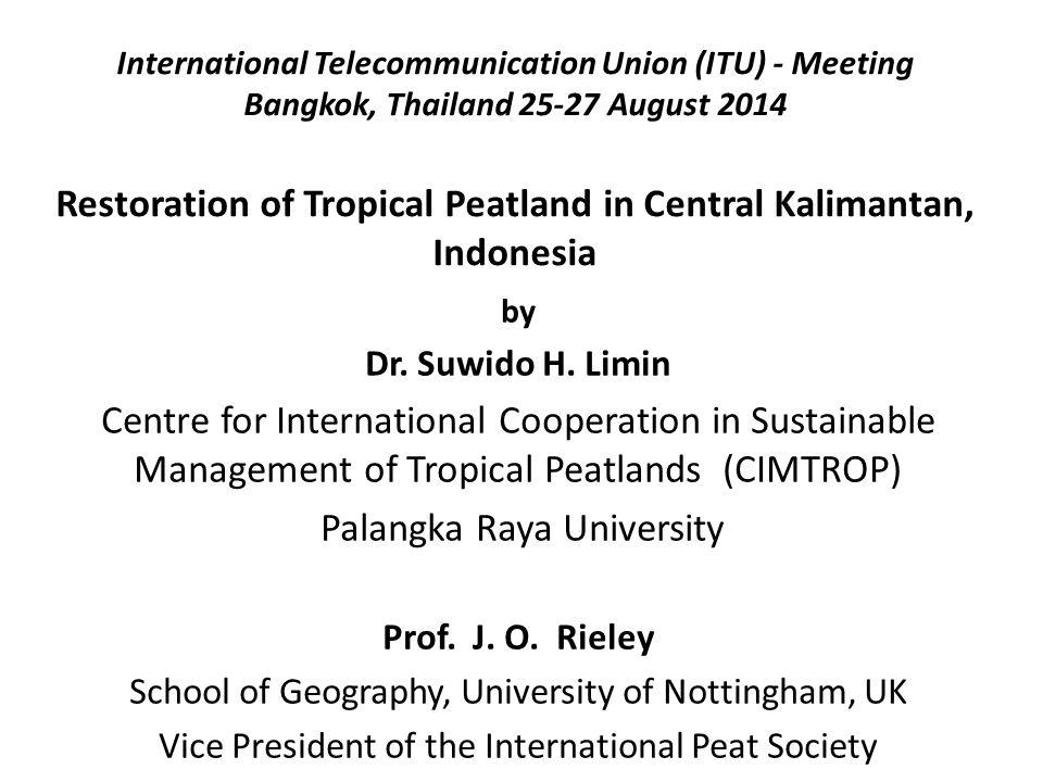 International Telecommunication Union (ITU) - Meeting Bangkok, Thailand 25-27 August 2014 Restoration of Tropical Peatland in Central Kalimantan, Indo