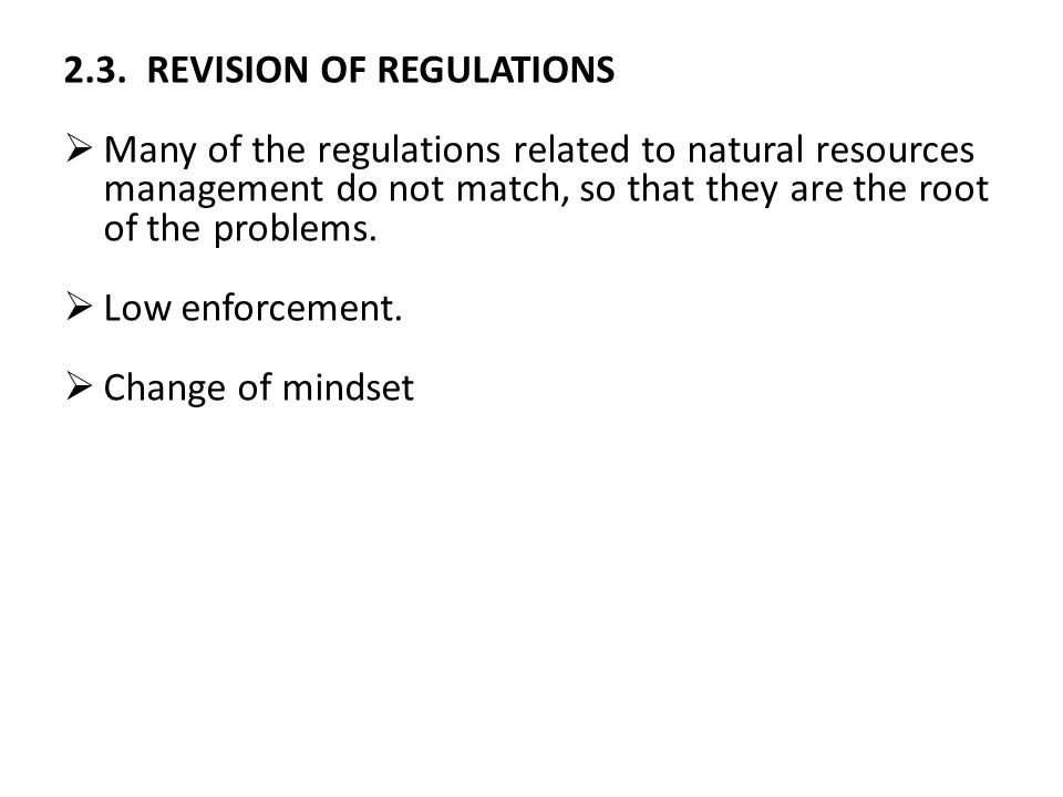 2.3. REVISION OF REGULATIONS  Many of the regulations related to natural resources management do not match, so that they are the root of the problems