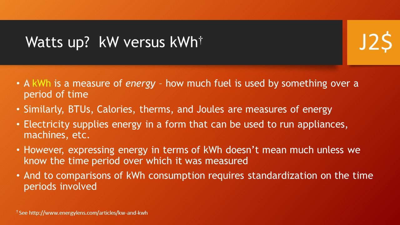 Power James Watt A kW is a measure of power – the rate at which energy is converted from one form into another Loosely speaking it's the rate at which energy is being used or generated Joules per second and Watts are the same thing: 1 W = 1 J/sec A kilowatt is 1000 watts [W = 0.001 kW] A 3 kW wind turbine is capable of generating 3 kW of power: the rate at which it can generate energy; not the amount of energy it can generate A 60 W light bulb uses 60 W of power when it is turned on It doesn't matter how long it's turned on; when it's on it's using 60 W of power, when it's off it's using 0 W J2$