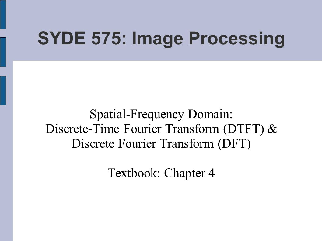 SYDE 575: Image Processing Spatial-Frequency Domain: Discrete-Time Fourier Transform (DTFT) & Discrete Fourier Transform (DFT) Textbook: Chapter 4