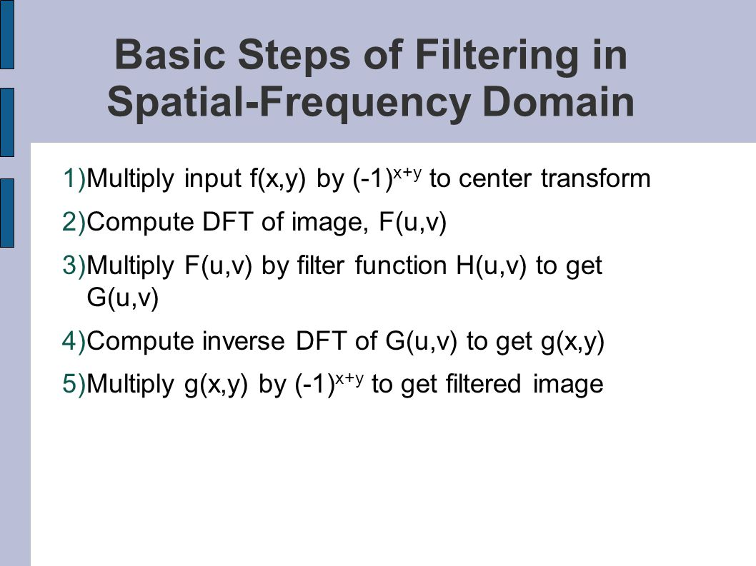Basic Steps of Filtering in Spatial-Frequency Domain 1)Multiply input f(x,y) by (-1) x+y to center transform 2)Compute DFT of image, F(u,v) 3)Multiply
