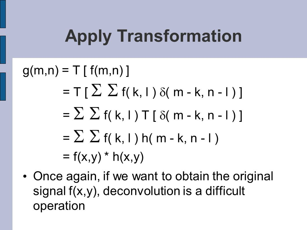 Apply Transformation g(m,n) = T [ f(m,n) ] = T [   f( k, l )  ( m - k, n - l ) ] =   f( k, l ) T [  ( m - k, n - l ) ] =   f( k, l ) h( m - k, n - l ) = f(x,y) * h(x,y) Once again, if we want to obtain the original signal f(x,y), deconvolution is a difficult operation