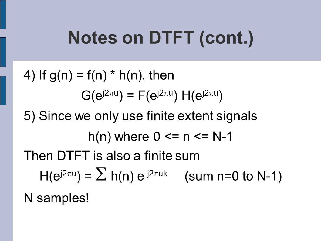 Notes on DTFT (cont.) 4) If g(n) = f(n) * h(n), then G(e j2  u ) = F(e j2  u ) H(e j2  u ) 5) Since we only use finite extent signals h(n) where 0 <= n <= N-1 Then DTFT is also a finite sum H(e j2  u ) =  h(n) e -j2  uk (sum n=0 to N-1) N samples!