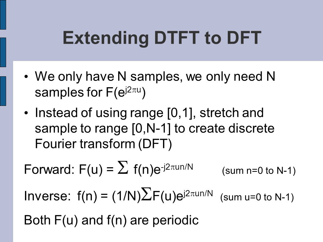 Extending DTFT to DFT We only have N samples, we only need N samples for F(e j2  u ) Instead of using range [0,1], stretch and sample to range [0,N-1] to create discrete Fourier transform (DFT) Forward: F(u) =  f(n)e -j2  un/N (sum n=0 to N-1) Inverse: f(n) = (1/N)  F(u)e j2  un/N (sum u=0 to N-1) Both F(u) and f(n) are periodic
