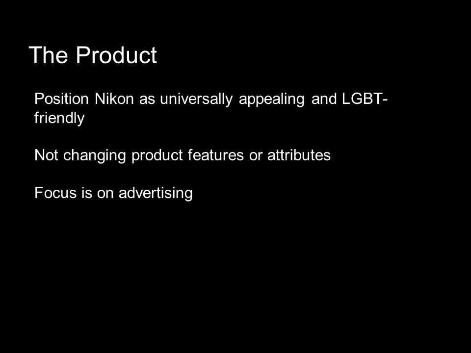 The Product Position Nikon as universally appealing and LGBT- friendly Not changing product features or attributes Focus is on advertising