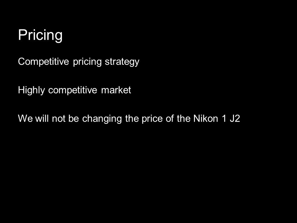 Pricing Competitive pricing strategy Highly competitive market We will not be changing the price of the Nikon 1 J2