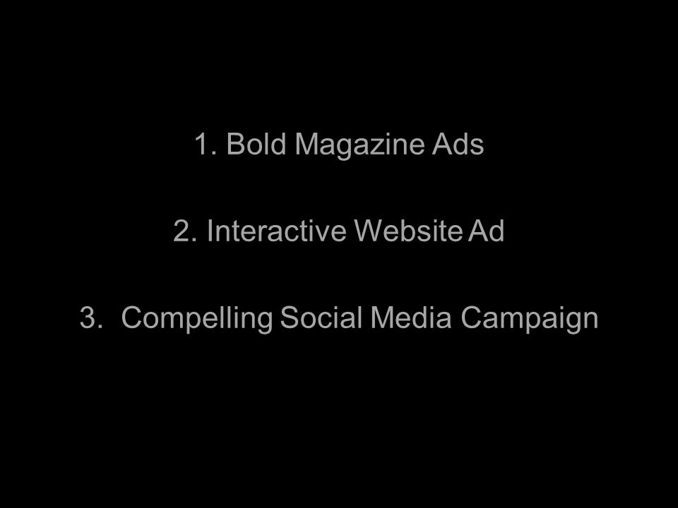 1. Bold Magazine Ads 2. Interactive Website Ad 3. Compelling Social Media Campaign