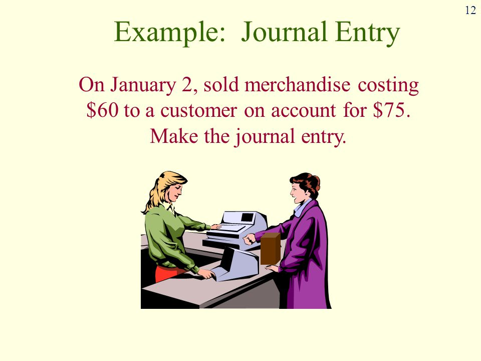 12 Example: Journal Entry On January 2, sold merchandise costing $60 to a customer on account for $75.