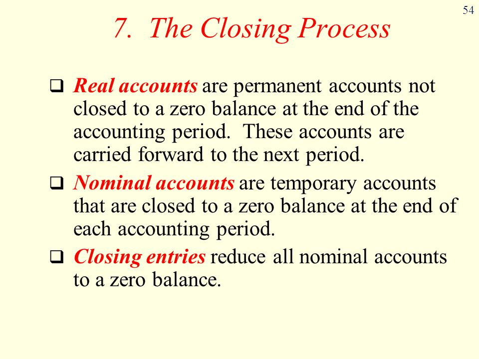 54 7. The Closing Process  Real accounts are permanent accounts not closed to a zero balance at the end of the accounting period. These accounts are