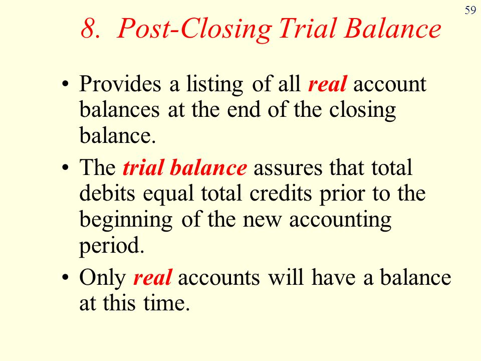59 8. Post-Closing Trial Balance Provides a listing of all real account balances at the end of the closing balance. The trial balance assures that tot