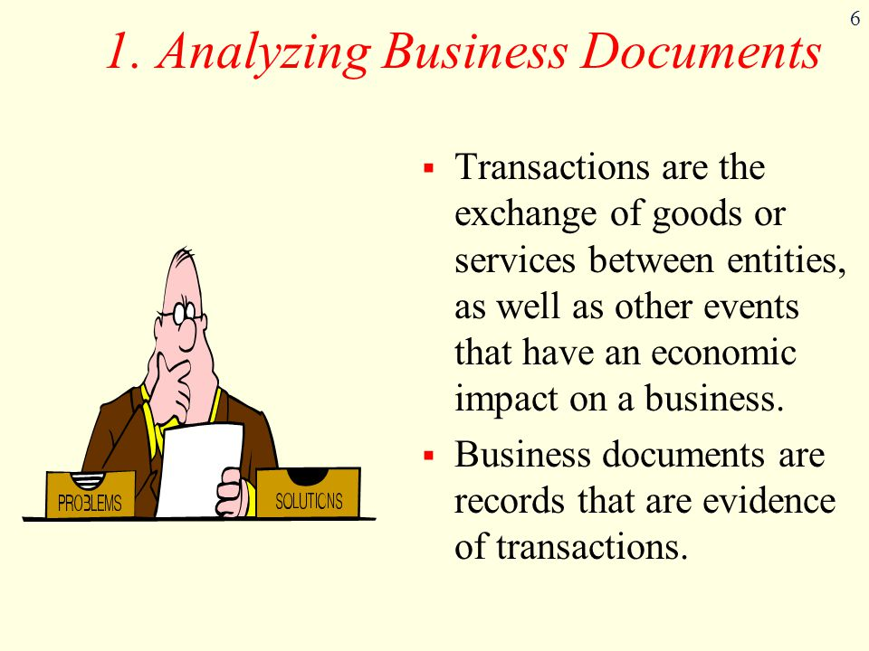6 1. Analyzing Business Documents  Transactions are the exchange of goods or services between entities, as well as other events that have an economic