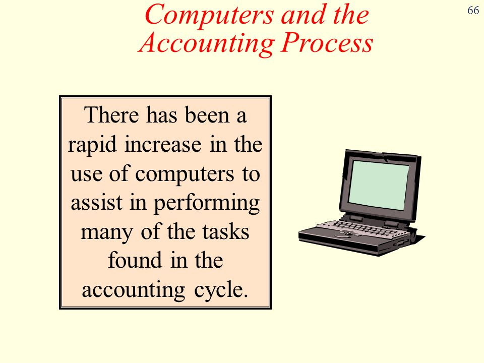 66 Computers and the Accounting Process There has been a rapid increase in the use of computers to assist in performing many of the tasks found in the accounting cycle.