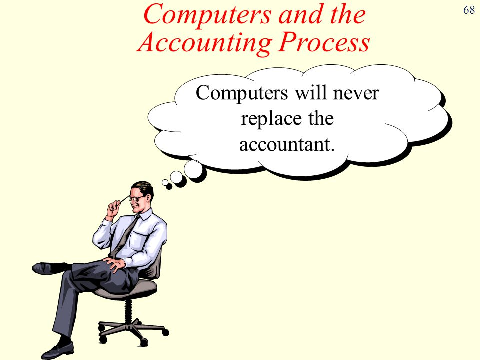 68 Computers and the Accounting Process Computers will never replace the accountant.