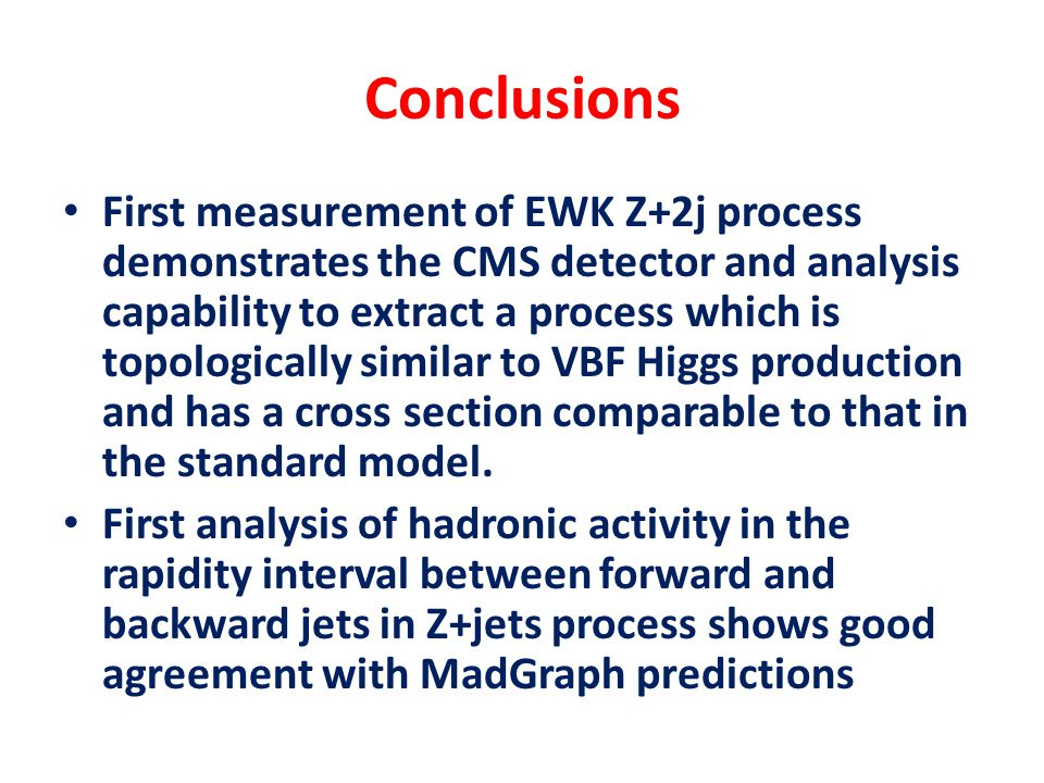 Conclusions First measurement of EWK Z+2j process demonstrates the CMS detector and analysis capability to extract a process which is topologically si