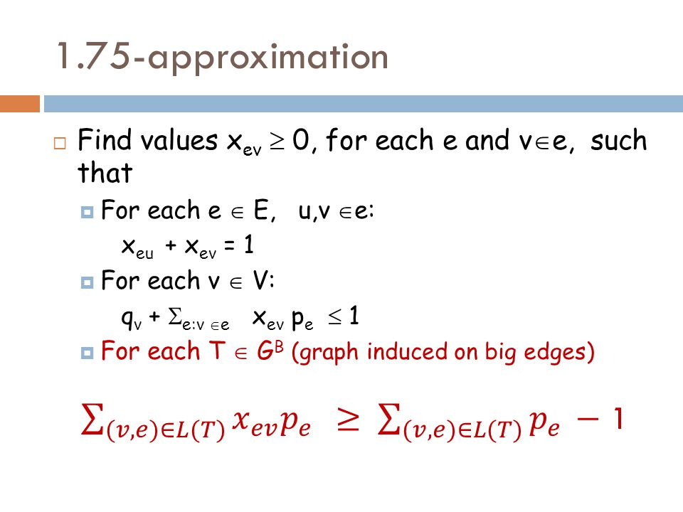 1.75-approximation  Find values x ev  0, for each e and v  e, such that  For each e  E, u,v  e: x eu + x ev = 1  For each v  V: q v +  e:v  e x ev p e  1  For each T  G B (graph induced on big edges)