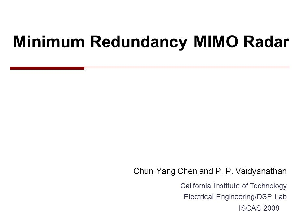 Outline  Review of the background –MIMO radar and virtual array –Minimum redundancy linear array  Minimum redundancy MIMO radar –Extension of the minimum redundancy idea –Examples and simulations  Conclusion 2Chun-Yang Chen, Caltech DSP Lab   ISCAS 2008