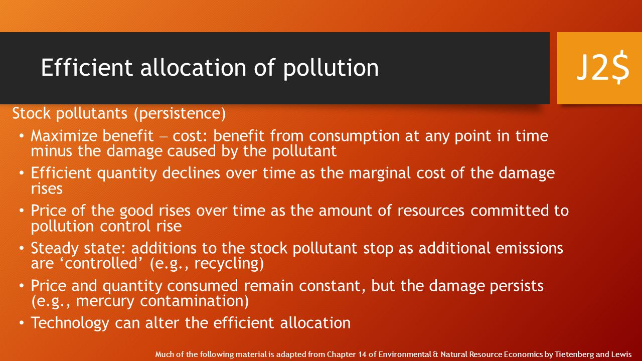 Efficient allocation of pollution Fund pollutants (assimilation) Static versus dynamic analysis Low-levels of emissions: no link between current and future emissions/damages Small amounts of pollution are more easily diluted in the environment Marginal costs of mitigation increase with the amount controlled Note: Q* ≠ 0 J2$