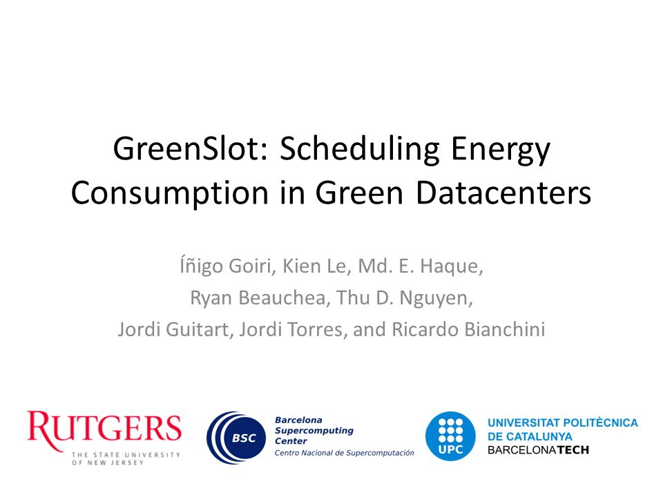GreenSlot: Scheduling Energy Consumption in Green Datacenters Íñigo Goiri, Kien Le, Md. E. Haque, Ryan Beauchea, Thu D. Nguyen, Jordi Guitart, Jordi T