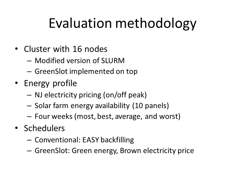 Evaluation methodology Cluster with 16 nodes – Modified version of SLURM – GreenSlot implemented on top Energy profile – NJ electricity pricing (on/of