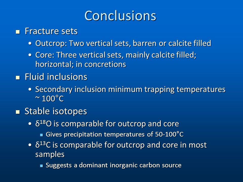 Conclusions Fracture sets Fracture sets Outcrop: Two vertical sets, barren or calcite filledOutcrop: Two vertical sets, barren or calcite filled Core: Three vertical sets, mainly calcite filled; horizontal; in concretionsCore: Three vertical sets, mainly calcite filled; horizontal; in concretions Fluid inclusions Fluid inclusions Secondary inclusion minimum trapping temperatures ~ 100°CSecondary inclusion minimum trapping temperatures ~ 100°C Stable isotopes Stable isotopes δ 18 O is comparable for outcrop and coreδ 18 O is comparable for outcrop and core Gives precipitation temperatures of 50-100°C Gives precipitation temperatures of 50-100°C δ 13 C is comparable for outcrop and core in most samplesδ 13 C is comparable for outcrop and core in most samples Suggests a dominant inorganic carbon source Suggests a dominant inorganic carbon source