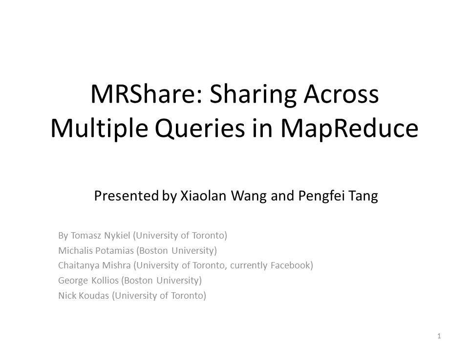 MRShare: Sharing Across Multiple Queries in MapReduce By Tomasz Nykiel (University of Toronto) Michalis Potamias (Boston University) Chaitanya Mishra (University of Toronto, currently Facebook) George Kollios (Boston University) Nick Koudas (University of Toronto) 1 Presented by Xiaolan Wang and Pengfei Tang