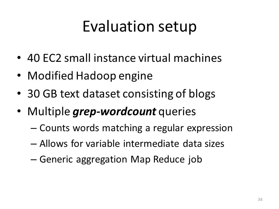 Evaluation setup 40 EC2 small instance virtual machines Modified Hadoop engine 30 GB text dataset consisting of blogs Multiple grep-wordcount queries – Counts words matching a regular expression – Allows for variable intermediate data sizes – Generic aggregation Map Reduce job 34