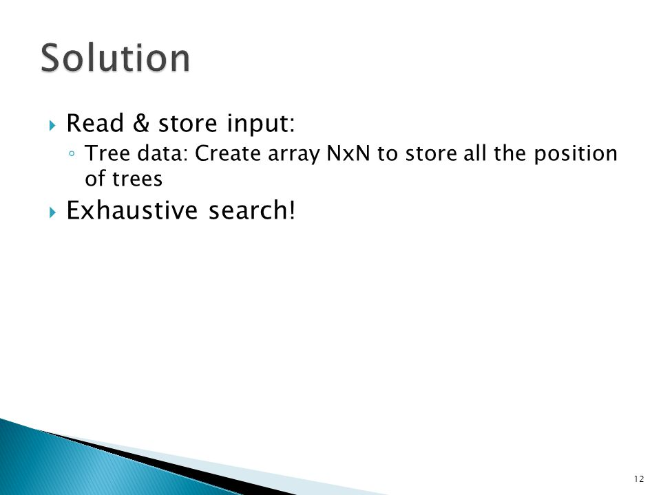  Read & store input: ◦ Tree data: Create array NxN to store all the position of trees  Exhaustive search.